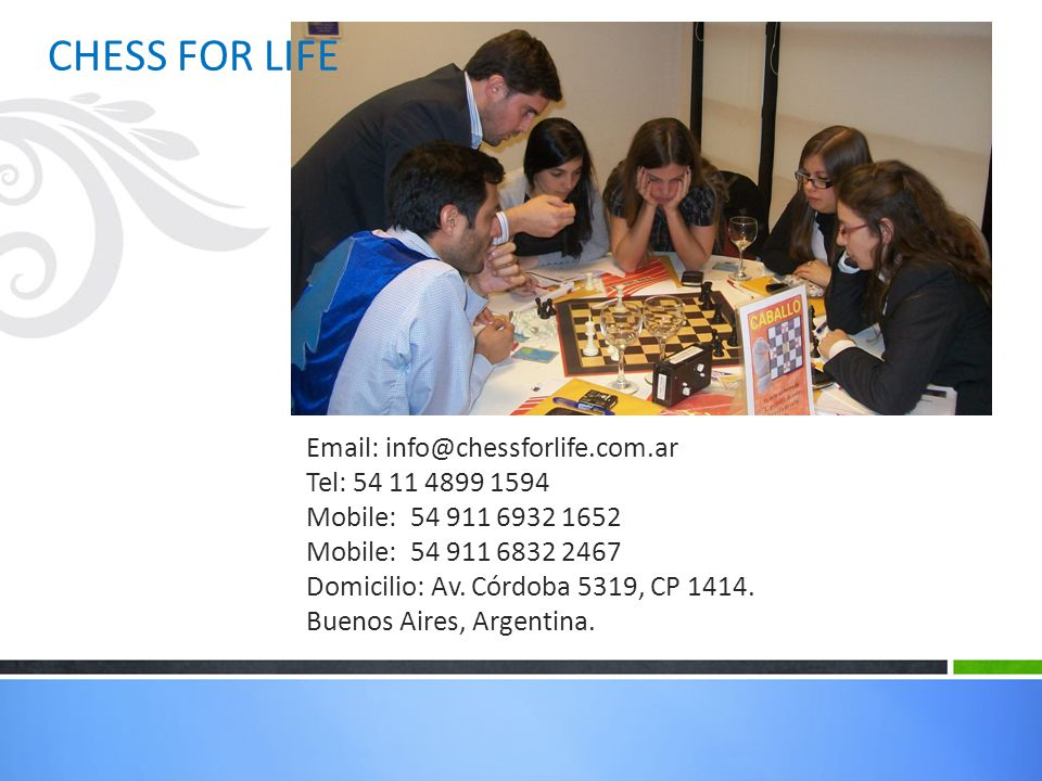 CHESS FOR LIFE Email: info@chessforlife.com.ar. Tel: 54 11 4899 1594. Mobile: 54 911 6932 1652. Mobile: 54 911 6832 2467.