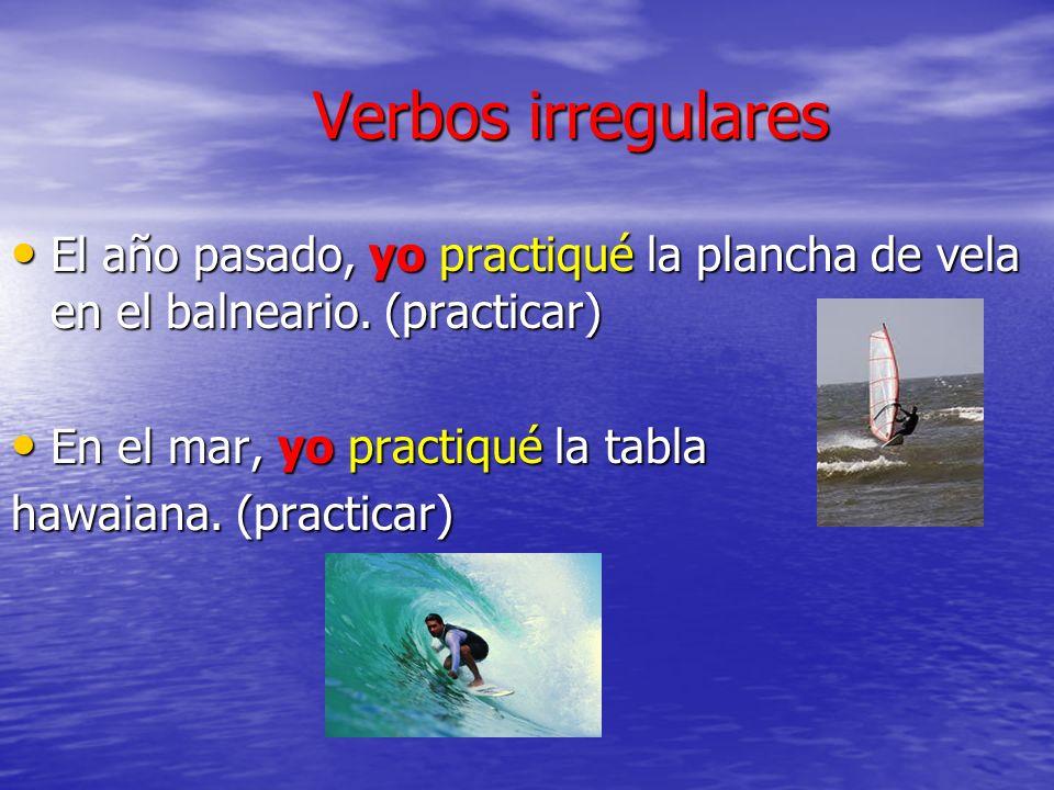 Verbos irregulares El año pasado, yo practiqué la plancha de vela en el balneario. (practicar) En el mar, yo practiqué la tabla.