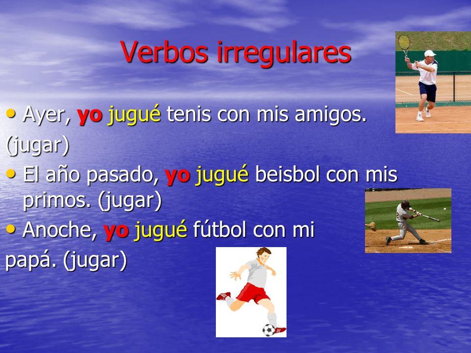 Verbos irregulares Ayer, yo jugué tenis con mis amigos. (jugar)