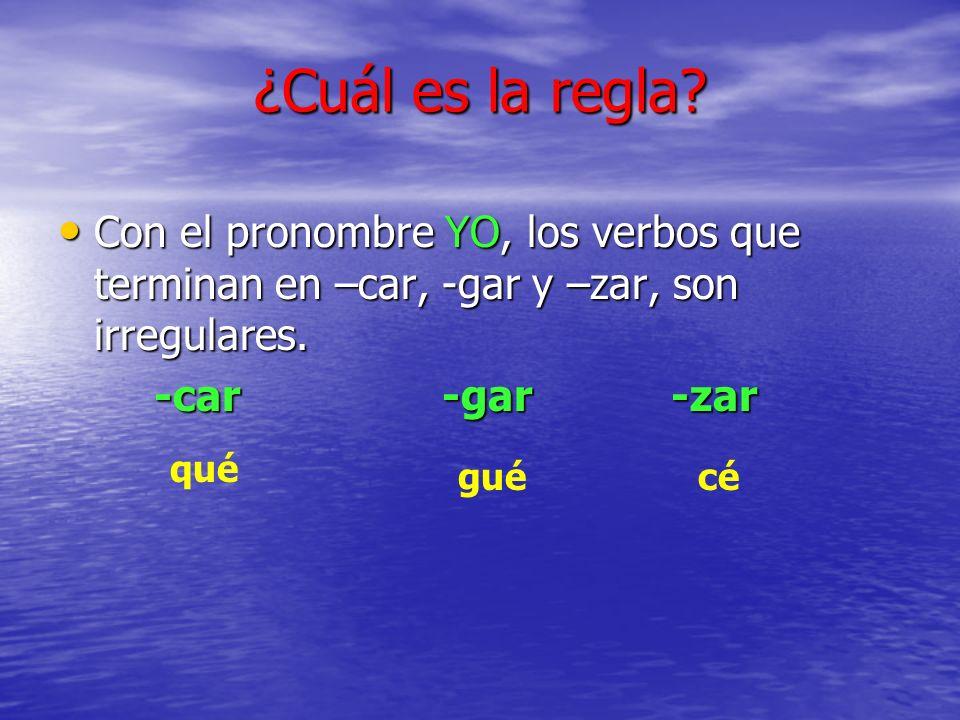 ¿Cuál es la regla Con el pronombre YO, los verbos que terminan en –car, -gar y –zar, son irregulares.