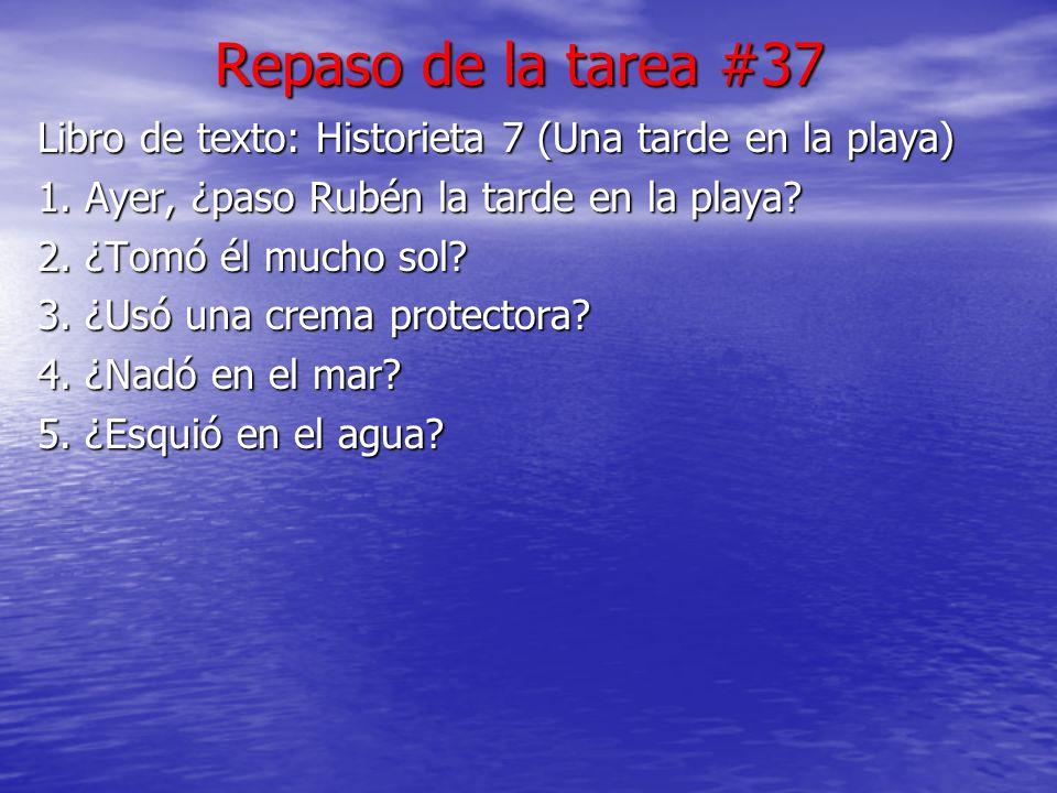 Repaso de la tarea #37 Libro de texto: Historieta 7 (Una tarde en la playa) 1. Ayer, ¿paso Rubén la tarde en la playa
