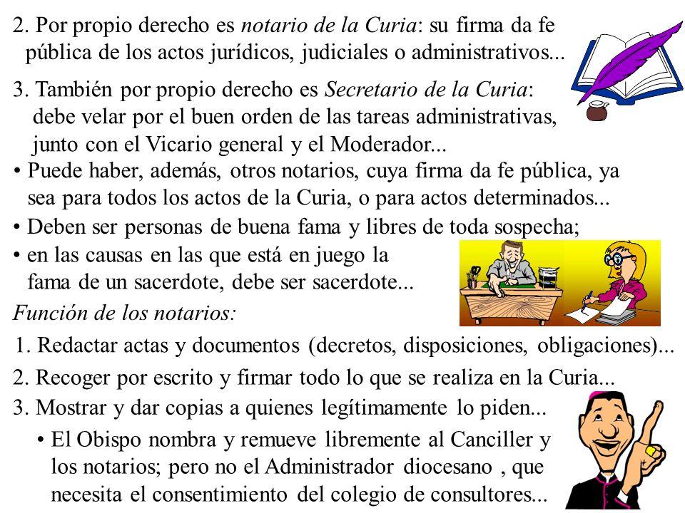 2. Por propio derecho es notario de la Curia: su firma da fe pública de los actos jurídicos, judiciales o administrativos...