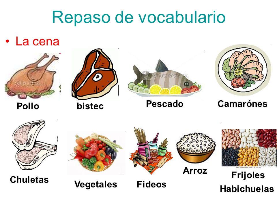 Repaso de vocabulario La cena Pescado Camarónes Pollo bistec Arroz