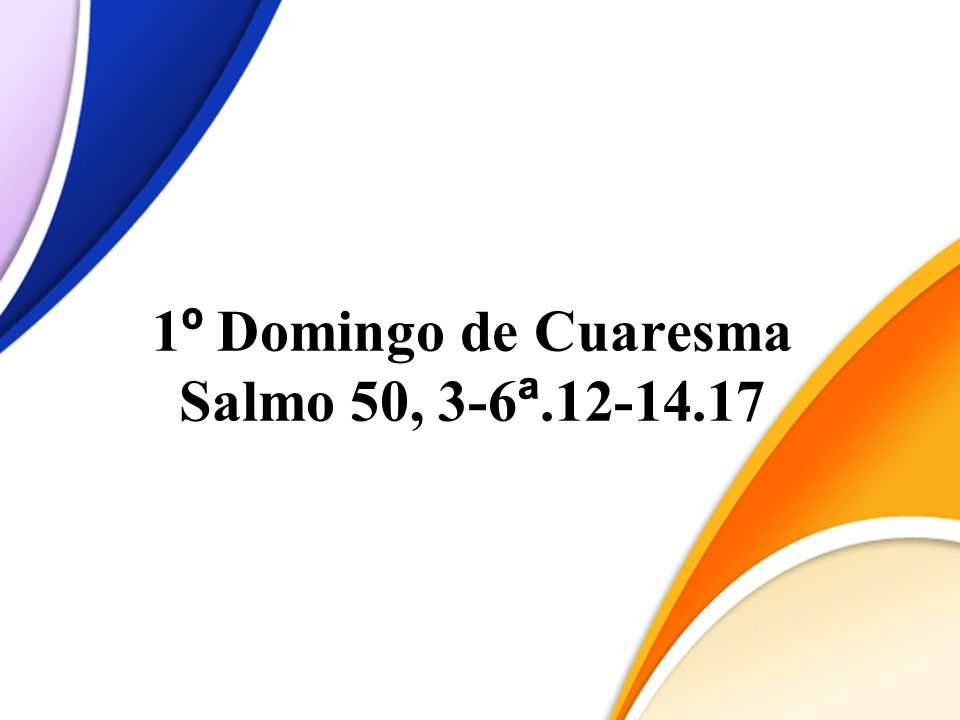 1º Domingo de Cuaresma Salmo 50, 3-6ª.12-14.17