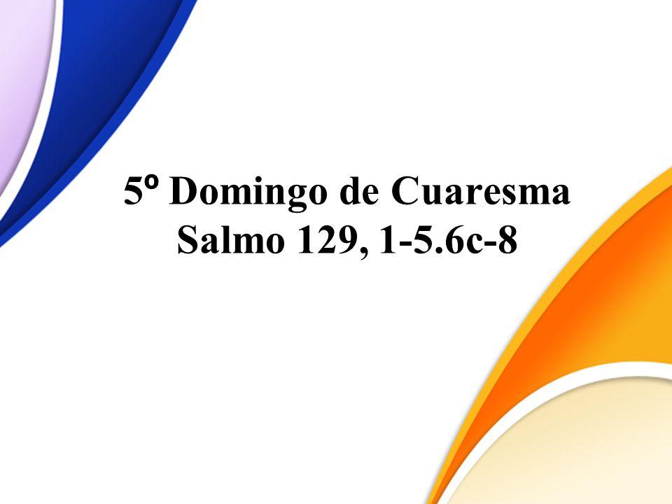 5º Domingo de Cuaresma Salmo 129, 1-5.6c-8