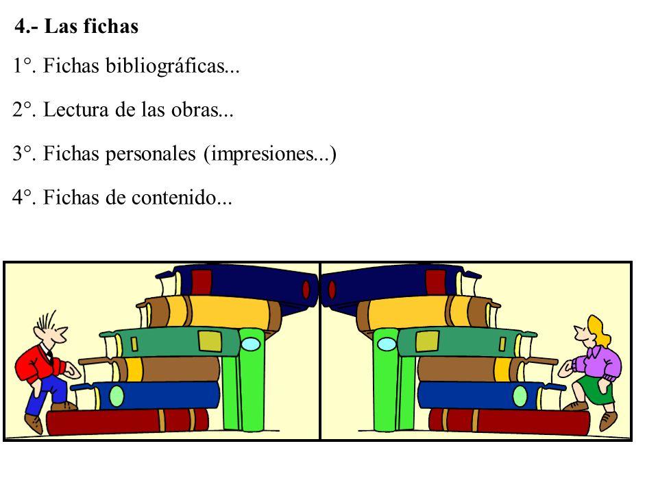 4.- Las fichas 1°. Fichas bibliográficas... 2°. Lectura de las obras... 3°. Fichas personales (impresiones...)