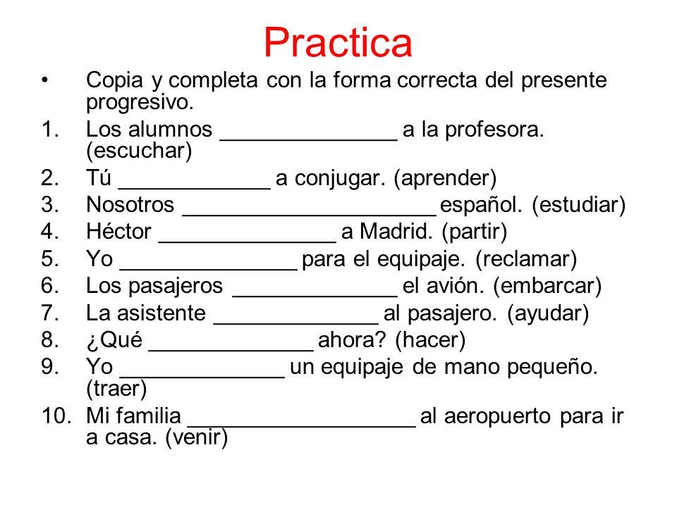 Practica Copia y completa con la forma correcta del presente progresivo. Los alumnos ______________ a la profesora. (escuchar)