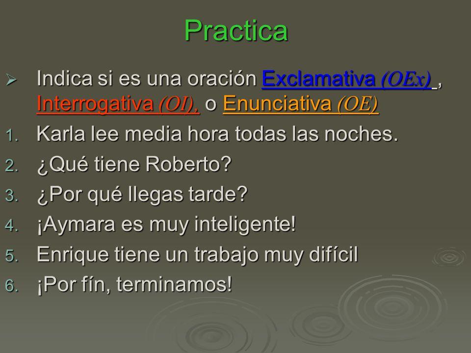 Practica Indica si es una oración Exclamativa (OEx) , Interrogativa (OI), o Enunciativa (OE) Karla lee media hora todas las noches.