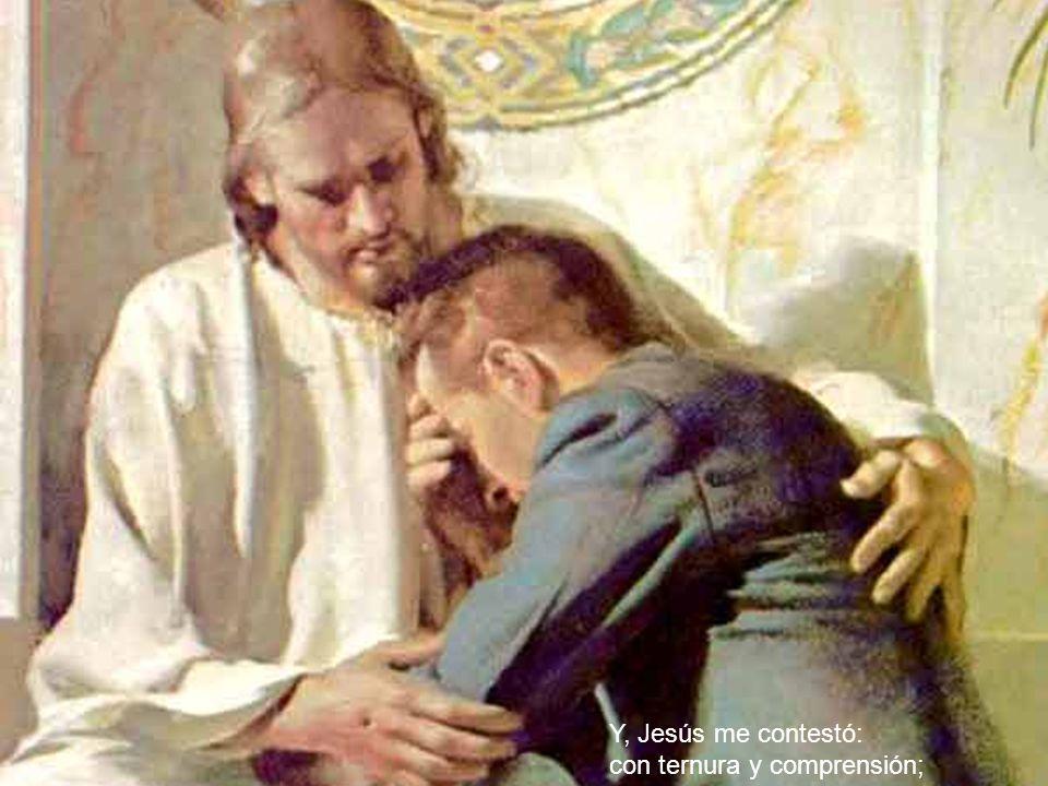Y, Jesús me contestó: con ternura y comprensión;