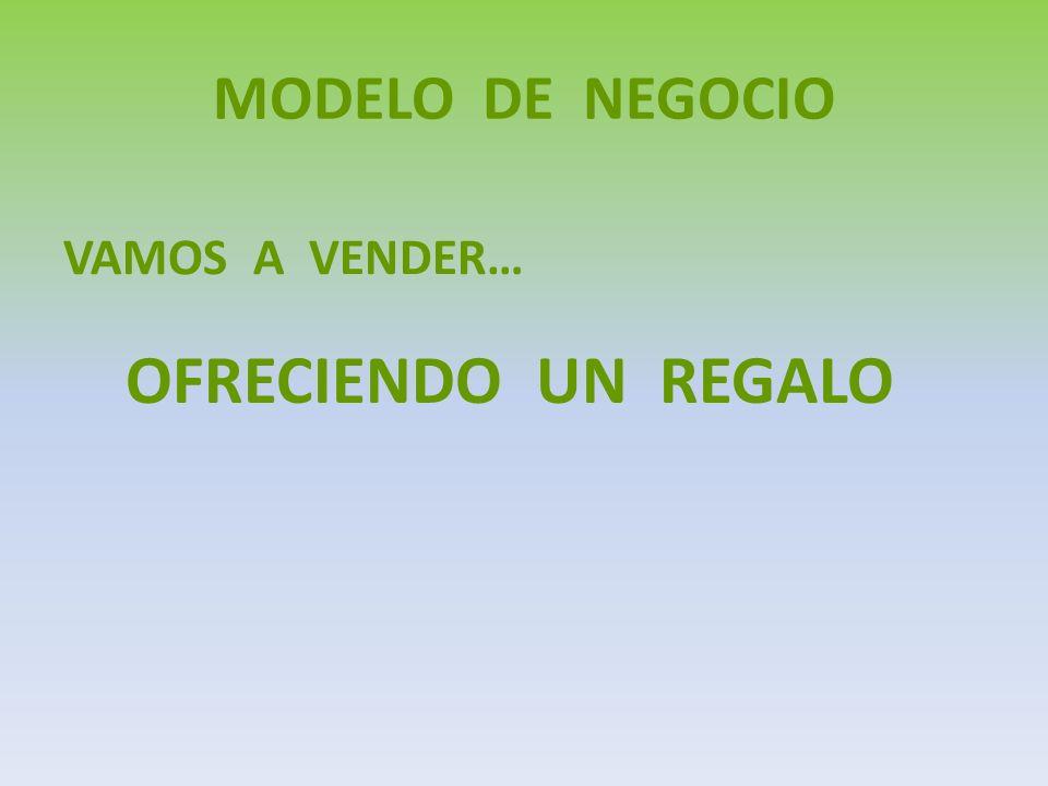 MODELO DE NEGOCIO VAMOS A VENDER… OFRECIENDO UN REGALO