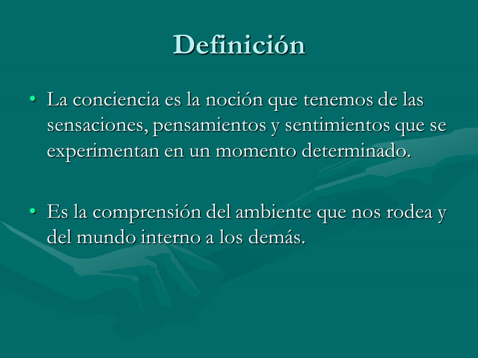 Definición La conciencia es la noción que tenemos de las sensaciones, pensamientos y sentimientos que se experimentan en un momento determinado.