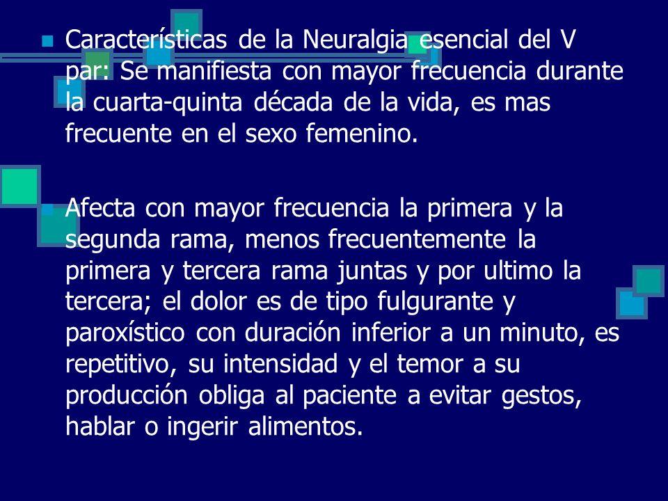 Características de la Neuralgia esencial del V par: Se manifiesta con mayor frecuencia durante la cuarta-quinta década de la vida, es mas frecuente en el sexo femenino.
