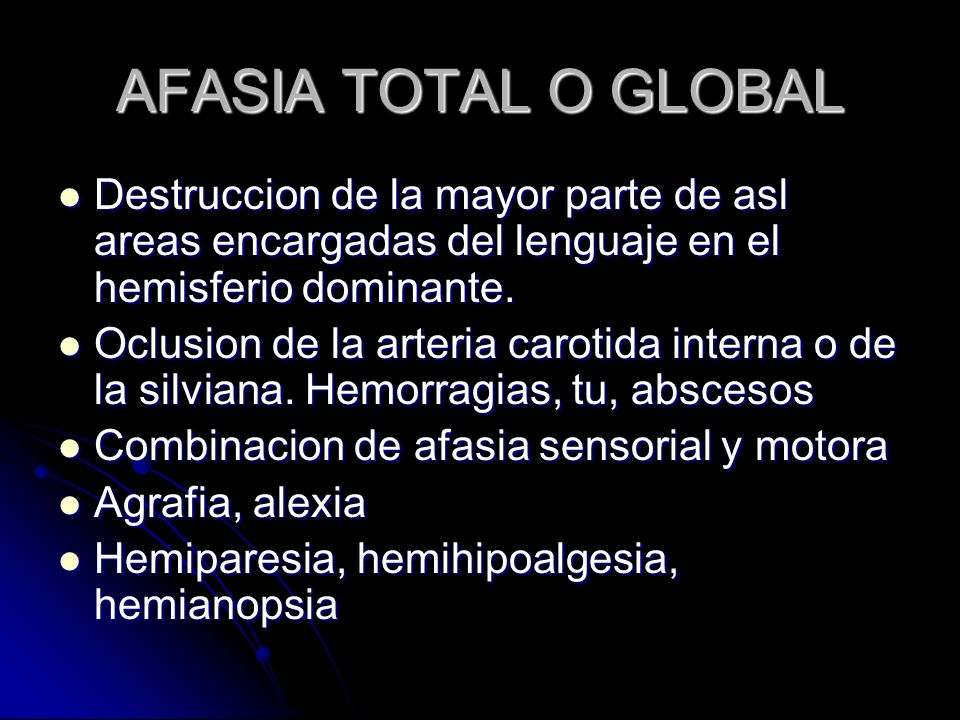 AFASIA TOTAL O GLOBAL Destruccion de la mayor parte de asl areas encargadas del lenguaje en el hemisferio dominante.
