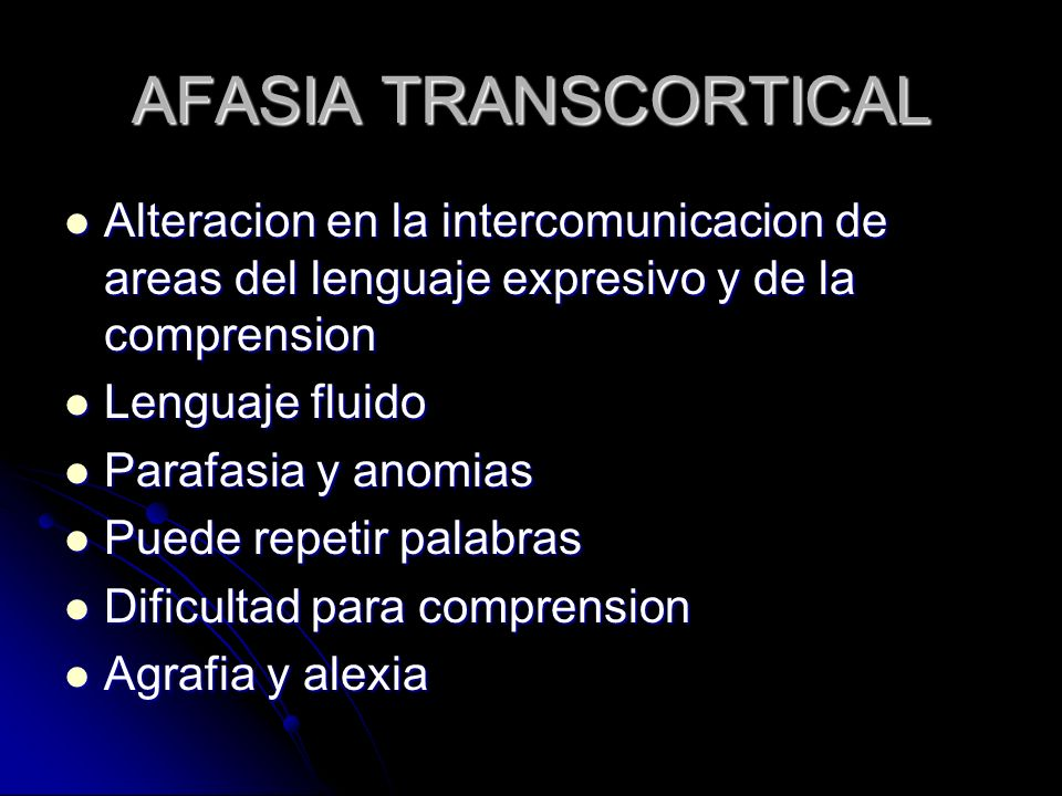 AFASIA TRANSCORTICAL Alteracion en la intercomunicacion de areas del lenguaje expresivo y de la comprension.