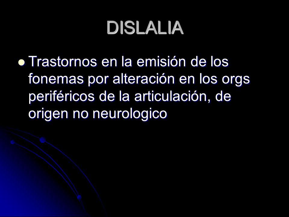 DISLALIA Trastornos en la emisión de los fonemas por alteración en los orgs periféricos de la articulación, de origen no neurologico.