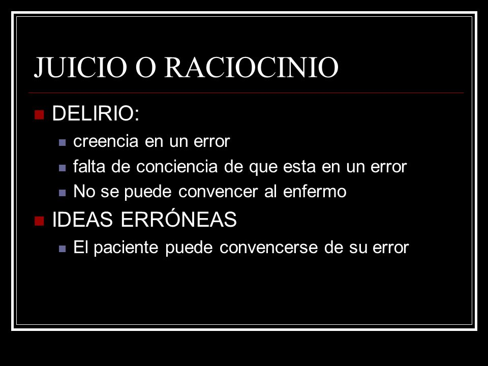 JUICIO O RACIOCINIO DELIRIO: IDEAS ERRÓNEAS creencia en un error