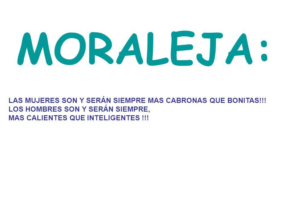 MORALEJA: LAS MUJERES SON Y SERÁN SIEMPRE MAS CABRONAS QUE BONITAS!!! LOS HOMBRES SON Y SERÁN SIEMPRE,