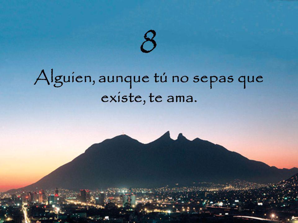 8 Alguien, aunque tú no sepas que existe, te ama.