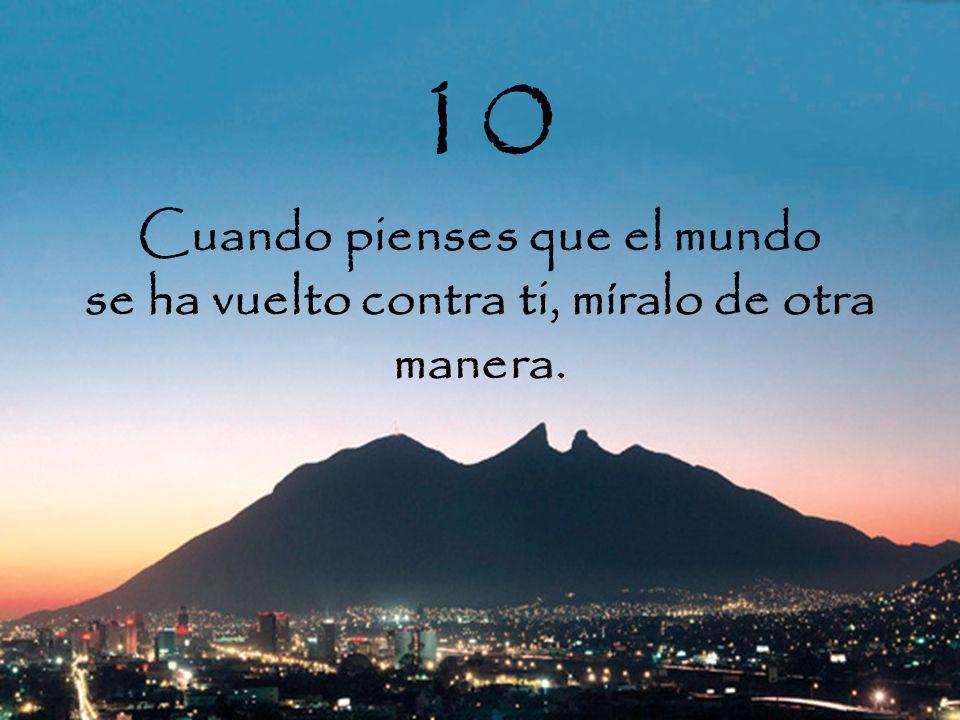 10 Cuando pienses que el mundo se ha vuelto contra ti, míralo de otra manera.