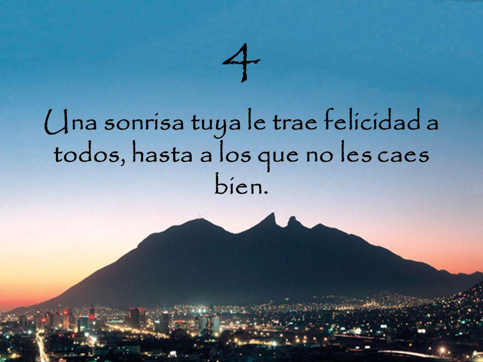4 Una sonrisa tuya le trae felicidad a todos, hasta a los que no les caes bien.