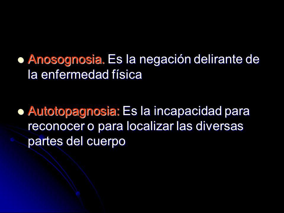Anosognosia. Es la negación delirante de la enfermedad física