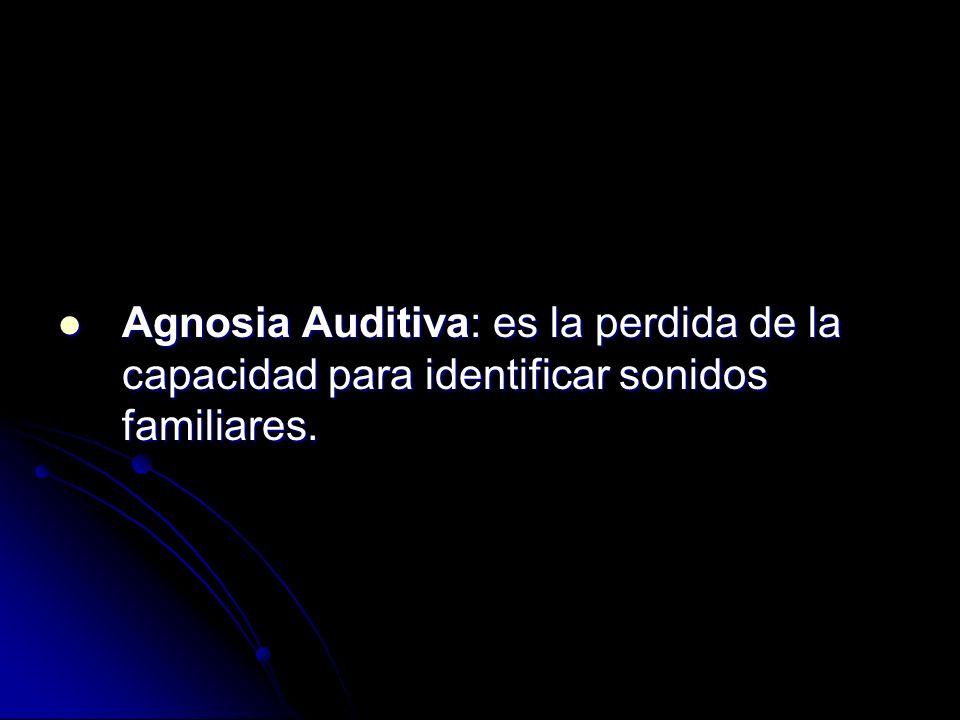 Agnosia Auditiva: es la perdida de la capacidad para identificar sonidos familiares.