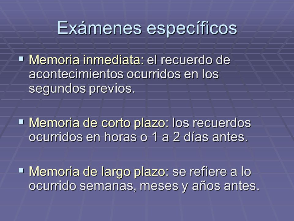 Exámenes específicosMemoria inmediata: el recuerdo de acontecimientos ocurridos en los segundos previos.
