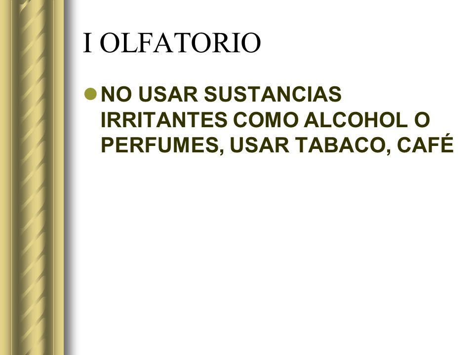 I OLFATORIO NO USAR SUSTANCIAS IRRITANTES COMO ALCOHOL O PERFUMES, USAR TABACO, CAFÉ