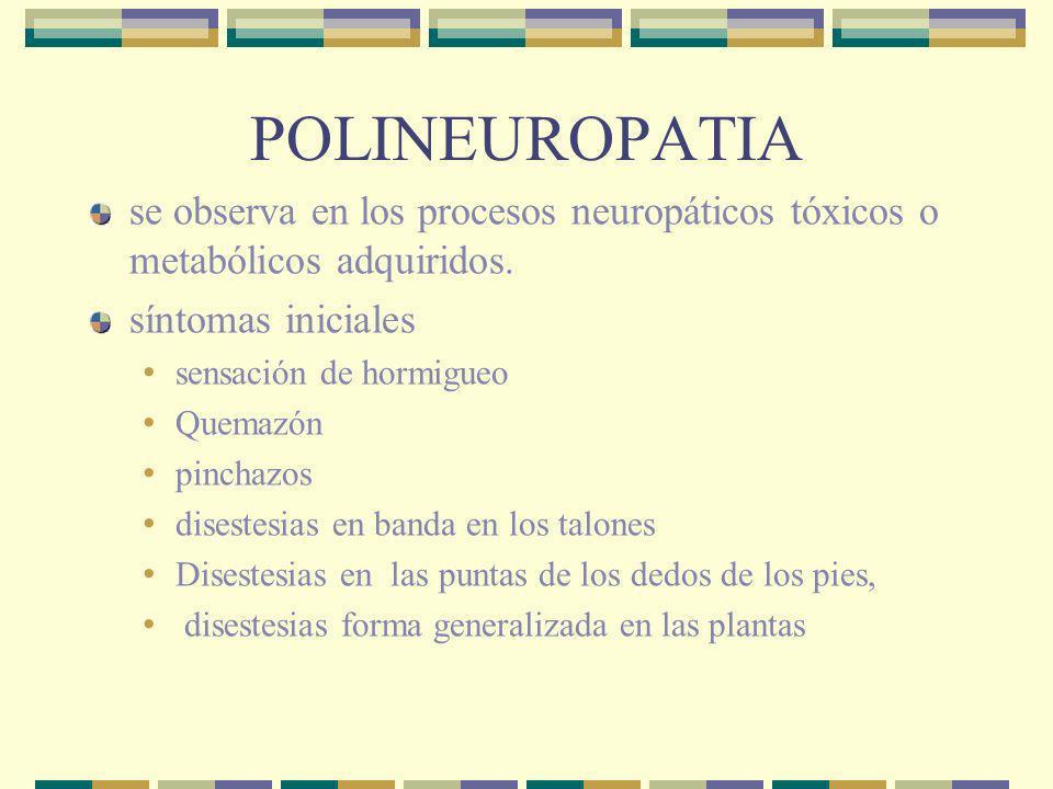 POLINEUROPATIA se observa en los procesos neuropáticos tóxicos o metabólicos adquiridos. síntomas iniciales.