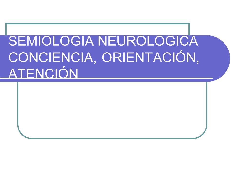 SEMIOLOGIA NEUROLOGICA CONCIENCIA, ORIENTACIÓN, ATENCIÓN