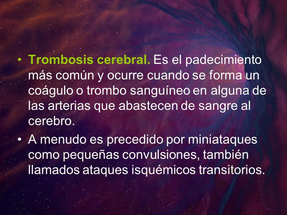 Trombosis cerebral. Es el padecimiento más común y ocurre cuando se forma un coágulo o trombo sanguíneo en alguna de las arterias que abastecen de sangre al cerebro.