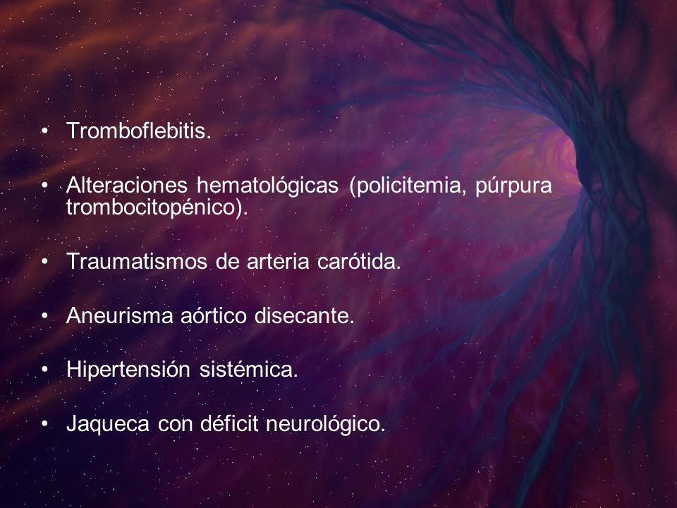 Tromboflebitis.Alteraciones hematológicas (policitemia, púrpura trombocitopénico). Traumatismos de arteria carótida.