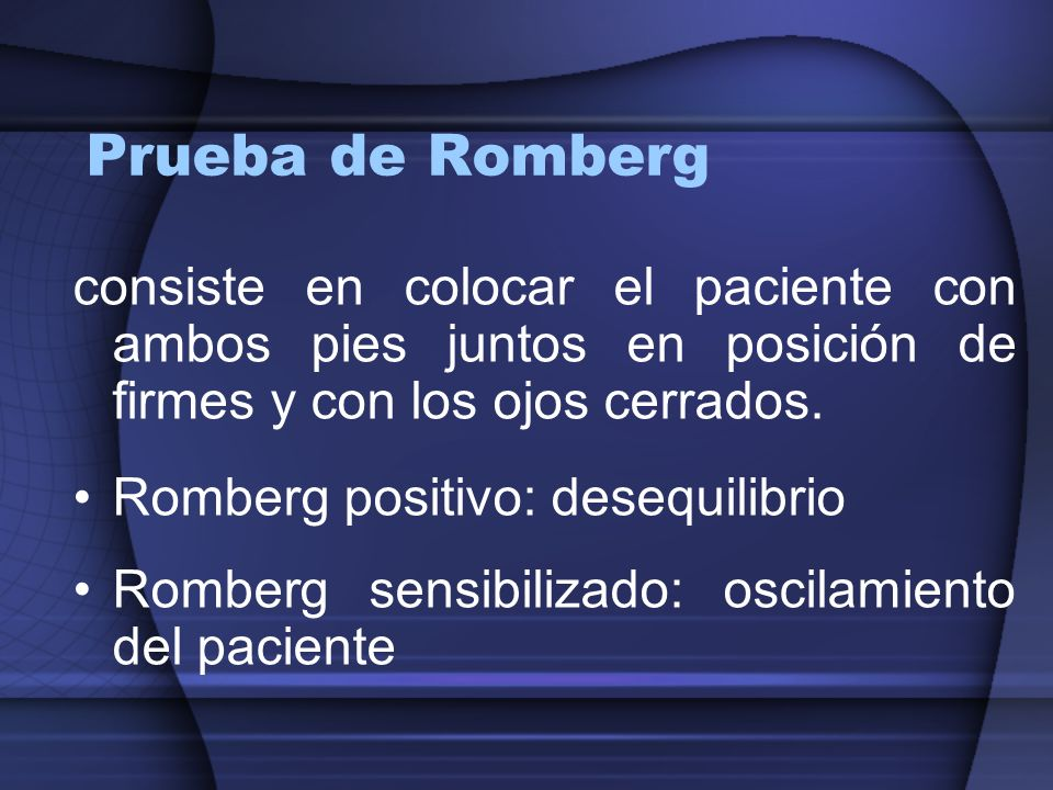 Prueba de Romberg consiste en colocar el paciente con ambos pies juntos en posición de firmes y con los ojos cerrados.