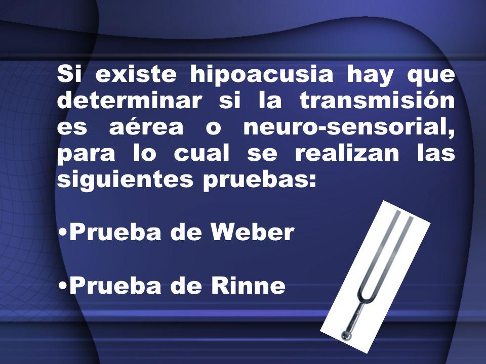 Si existe hipoacusia hay que determinar si la transmisión es aérea o neuro-sensorial, para lo cual se realizan las siguientes pruebas: