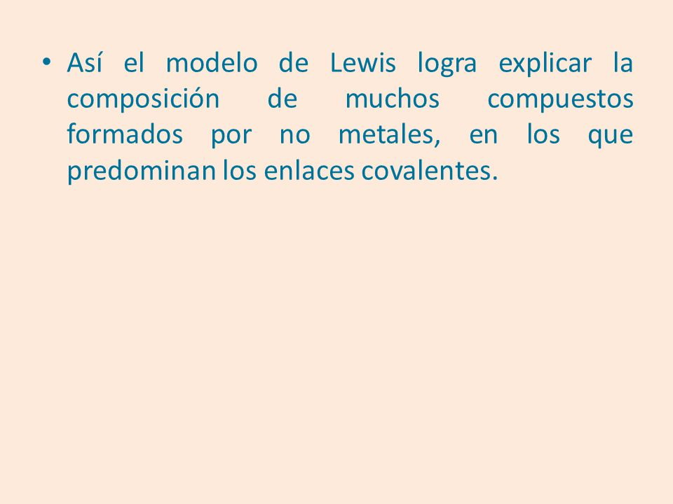Así el modelo de Lewis logra explicar la composición de muchos compuestos formados por no metales, en los que predominan los enlaces covalentes.