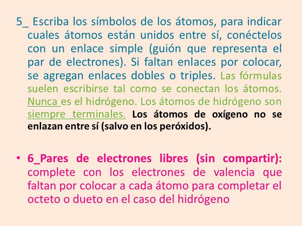 5_ Escriba los símbolos de los átomos, para indicar cuales átomos están unidos entre sí, conéctelos con un enlace simple (guión que representa el par de electrones). Si faltan enlaces por colocar, se agregan enlaces dobles o triples. Las fórmulas suelen escribirse tal como se conectan los átomos. Nunca es el hidrógeno. Los átomos de hidrógeno son siempre terminales. Los átomos de oxígeno no se enlazan entre sí (salvo en los peróxidos).