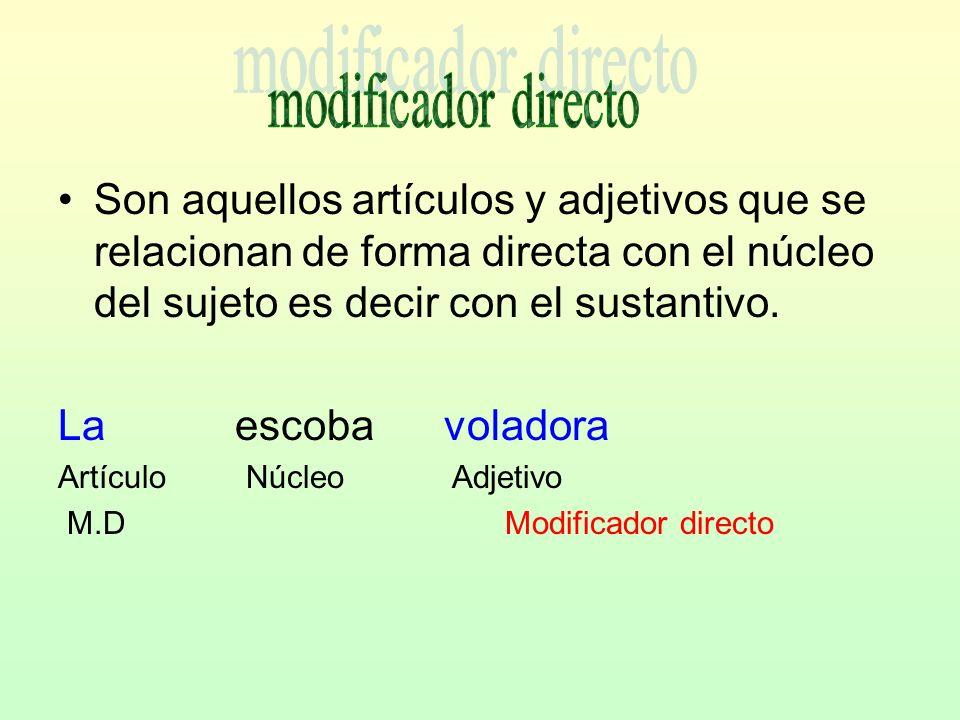 modificador directo Son aquellos artículos y adjetivos que se relacionan de forma directa con el núcleo del sujeto es decir con el sustantivo.