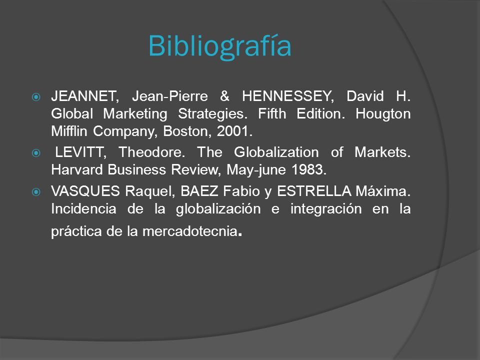 Bibliografía JEANNET, Jean-Pierre & HENNESSEY, David H. Global Marketing Strategies. Fifth Edition. Hougton Mifflin Company, Boston, 2001.