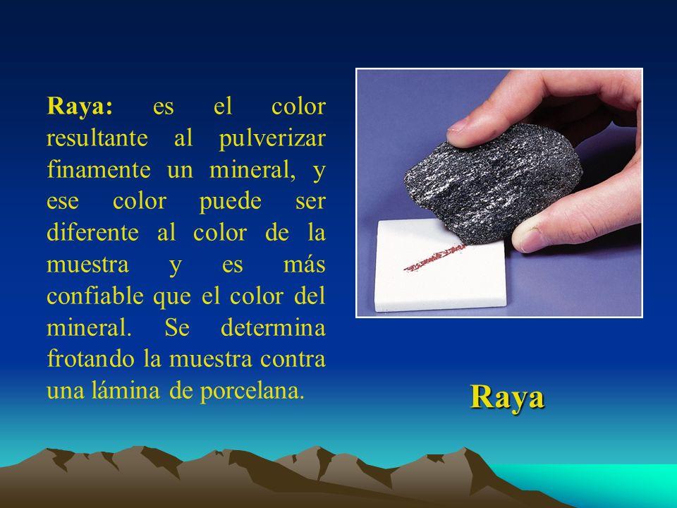 Raya: es el color resultante al pulverizar finamente un mineral, y ese color puede ser diferente al color de la muestra y es más confiable que el color del mineral. Se determina frotando la muestra contra una lámina de porcelana.