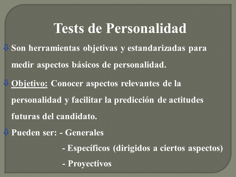 Tests de Personalidad Son herramientas objetivas y estandarizadas para medir aspectos básicos de personalidad.