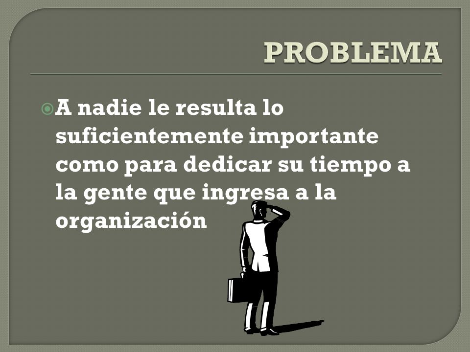 PROBLEMA A nadie le resulta lo suficientemente importante como para dedicar su tiempo a la gente que ingresa a la organización.