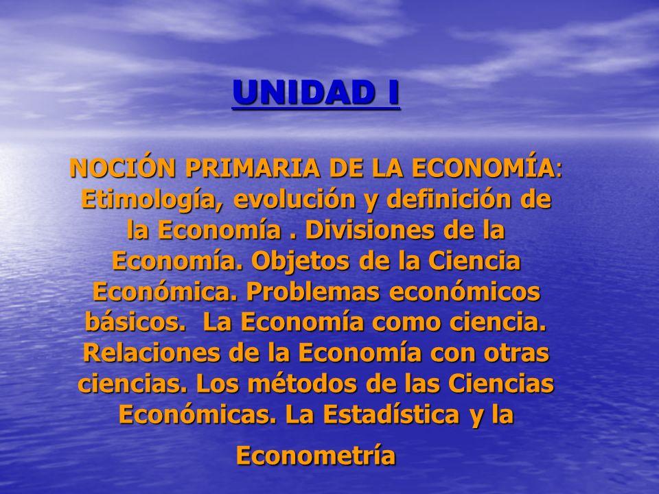 UNIDAD I NOCIÓN PRIMARIA DE LA ECONOMÍA: Etimología, evolución y definición de la Economía .