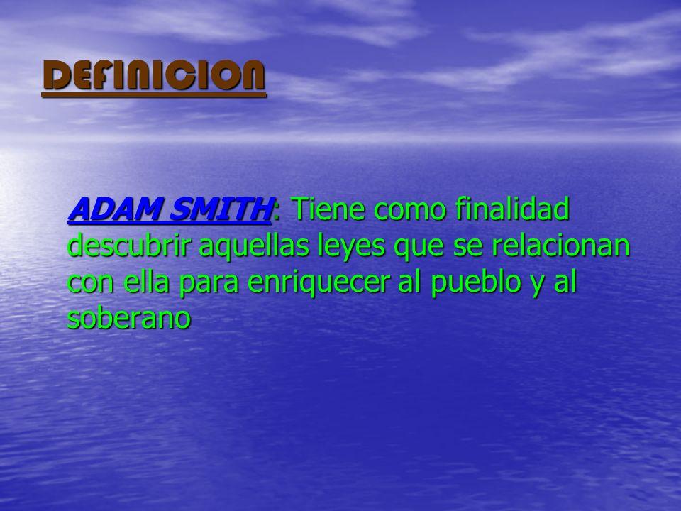 DEFINICION ADAM SMITH: Tiene como finalidad descubrir aquellas leyes que se relacionan con ella para enriquecer al pueblo y al soberano.