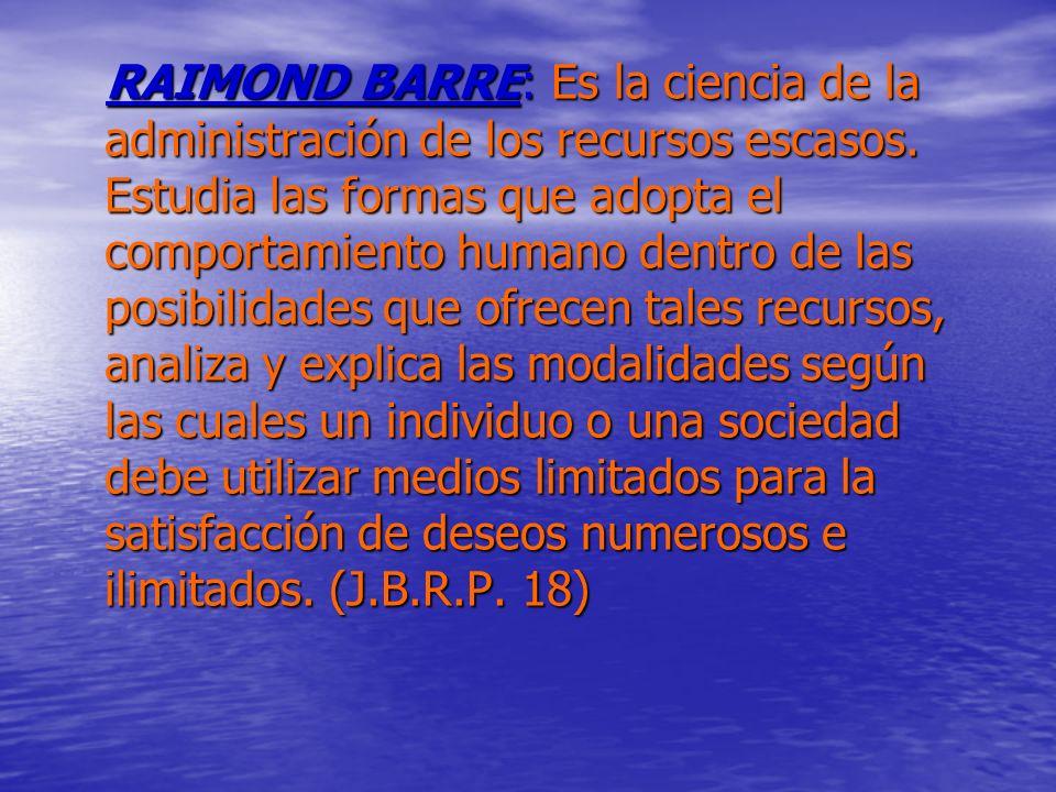RAIMOND BARRE: Es la ciencia de la administración de los recursos escasos.