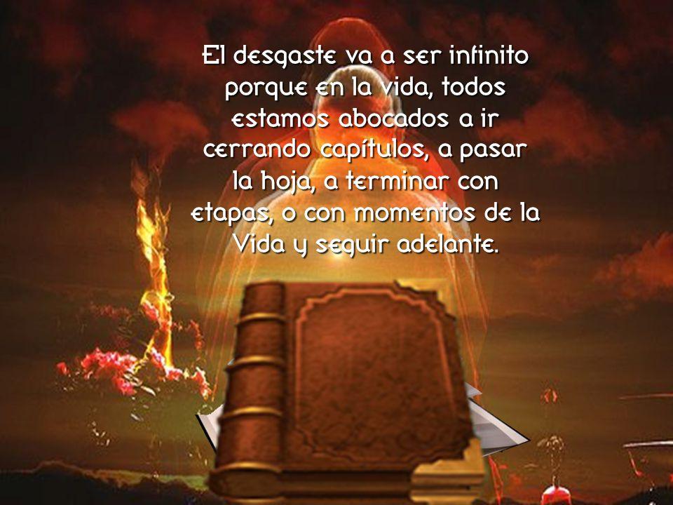 El desgaste va a ser infinito porque en la vida, todos estamos abocados a ir cerrando capítulos, a pasar la hoja, a terminar con etapas, o con momentos de la Vida y seguir adelante.