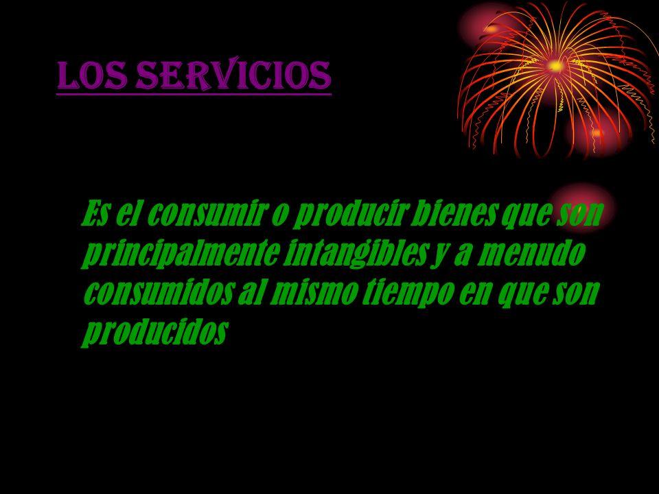 LOS SERVICIOS Es el consumir o producir bienes que son principalmente intangibles y a menudo consumidos al mismo tiempo en que son producidos.
