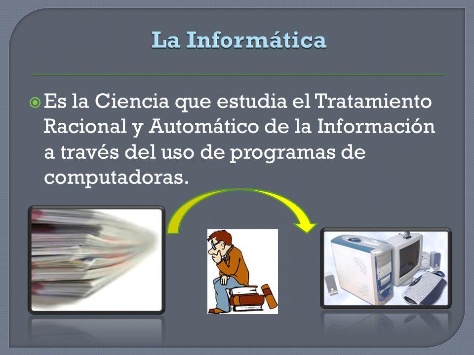 La Informática Es la Ciencia que estudia el Tratamiento Racional y Automático de la Información a través del uso de programas de computadoras.