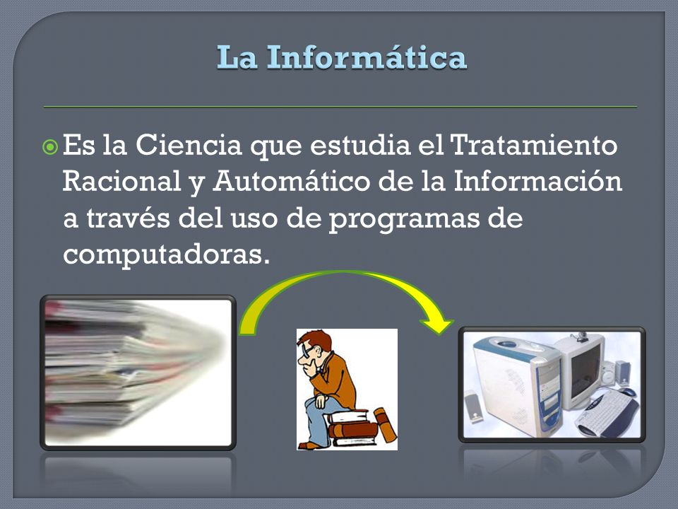 La InformáticaEs la Ciencia que estudia el Tratamiento Racional y Automático de la Información a través del uso de programas de computadoras.