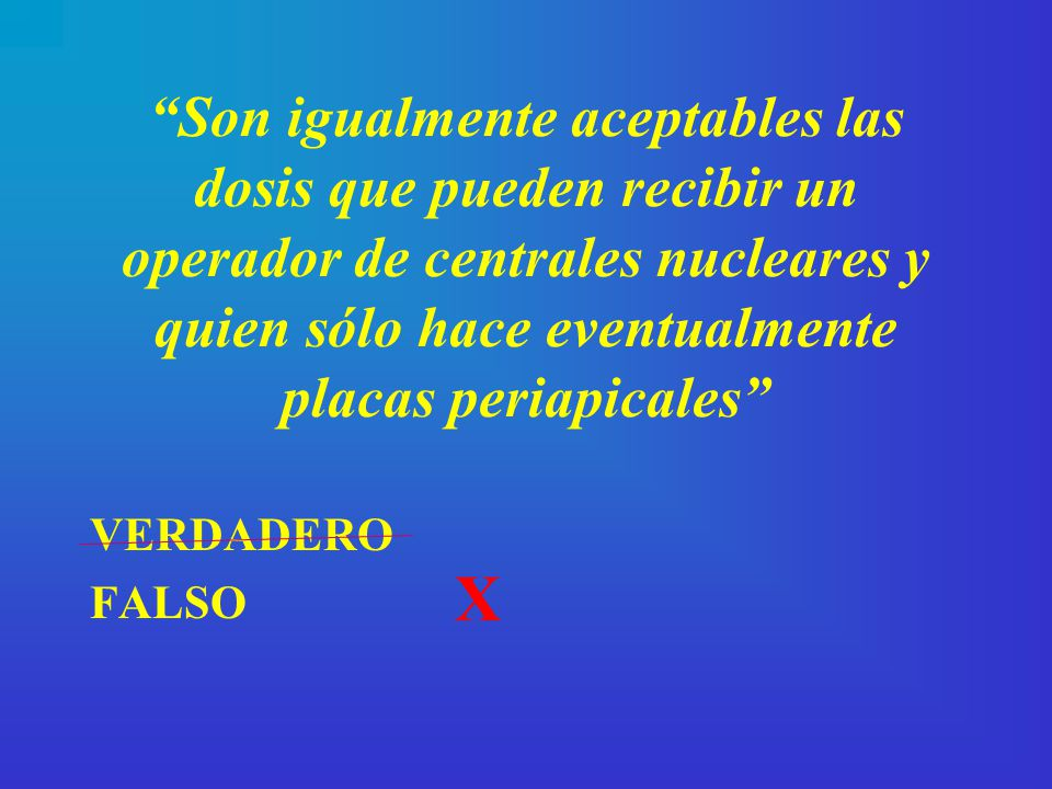 Son igualmente aceptables las dosis que pueden recibir un operador de centrales nucleares y quien sólo hace eventualmente placas periapicales