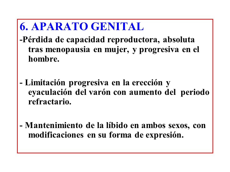 6. APARATO GENITAL -Pérdida de capacidad reproductora, absoluta tras menopausia en mujer, y progresiva en el hombre.